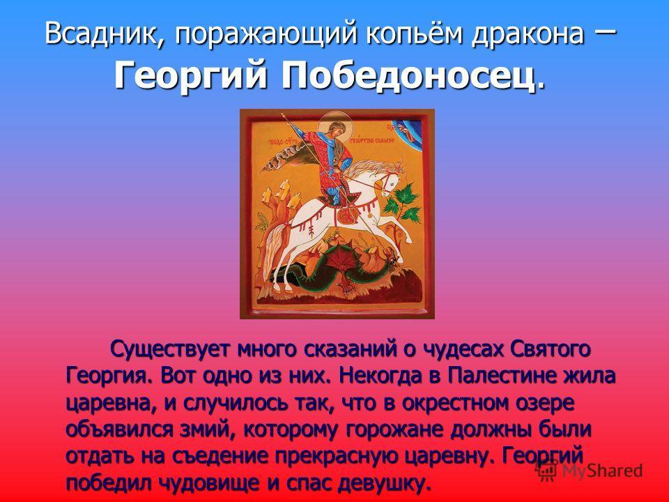 Всадник, поражающий копьём дракона – Георгий Победоносец. Существует много сказаний о чудесах Святого Георгия. Вот одно из них. Некогда в Палестине жила царевна, и случилось так, что в окрестном озере объявился змий, которому горожане должны были отд