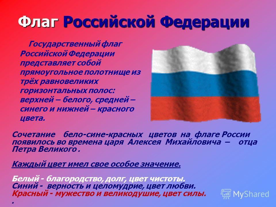 Флаг Российской Федерации Государственный флаг Российской Федерации представляет собой прямоугольное полотнище из трёх равновеликих горизонтальных полос: верхней – белого, средней – синего и нижней – красного цвета. Сочетание бело-сине-красных цветов
