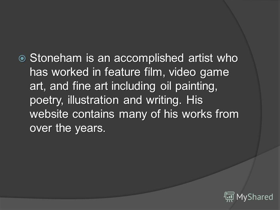 Stoneham is an accomplished artist who has worked in feature film, video game art, and fine art including oil painting, poetry, illustration and writing. His website contains many of his works from over the years. Stoneham is an accomplished artist w