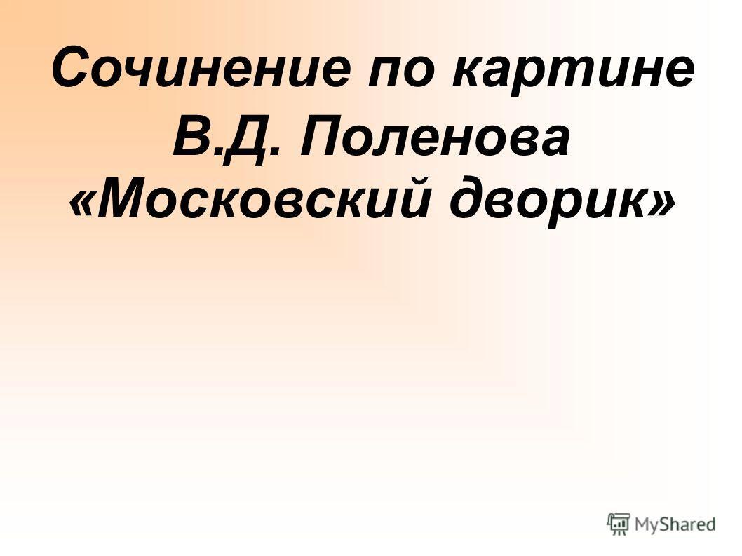 Сочинение по картине В.Д. Поленова «Московский дворик»
