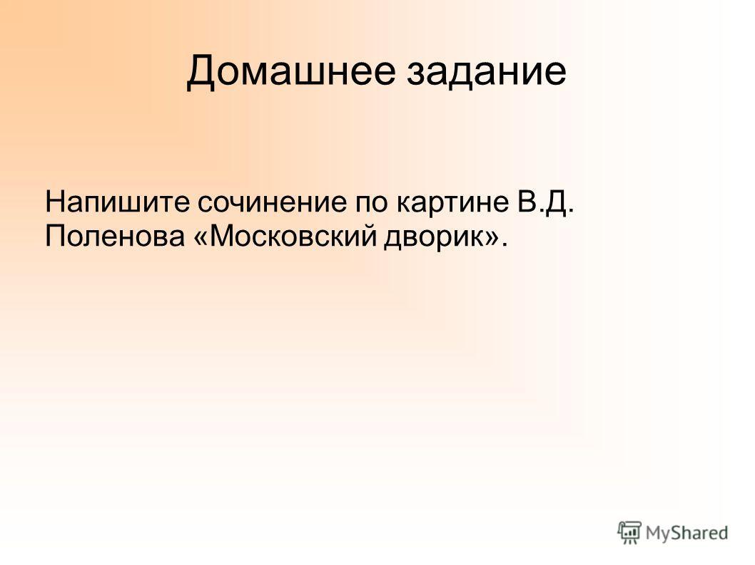 Домашнее задание Напишите сочинение по картине В.Д. Поленова «Московский дворик».