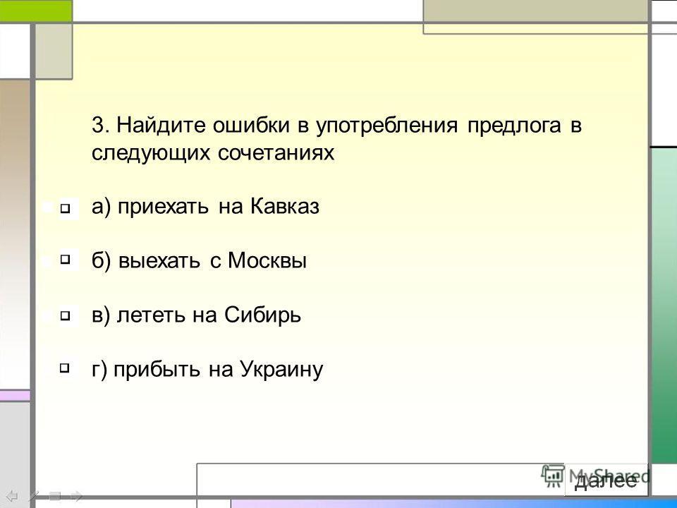 3. Найдите ошибки в употребления предлога в следующих сочетаниях а) приехать на Кавказ б) выехать с Москвы в) лететь на Сибирь г) прибыть на Украину
