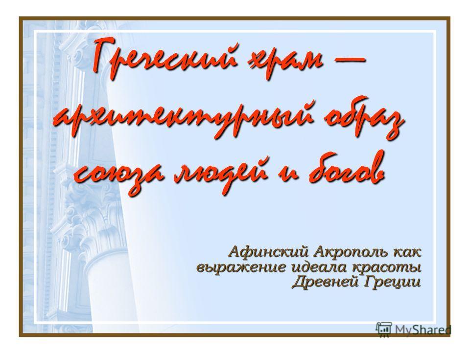 Греческий храм архитектурный образ союза людей и богов Афинский Акрополь как выражение идеала красоты Древней Греции