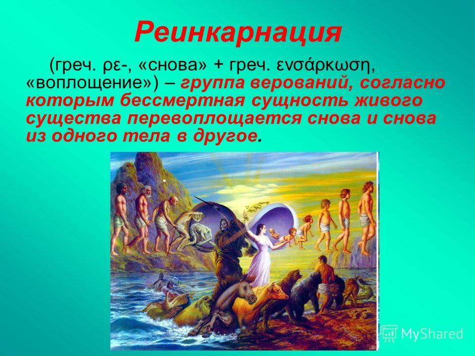Реинкарнация (греч. ρε-, «снова» + греч. ενσάρκωση, «воплощение») – группа верований, согласно которым бессмертная сущность живого существа перевоплощается снова и снова из одного тела в другое.