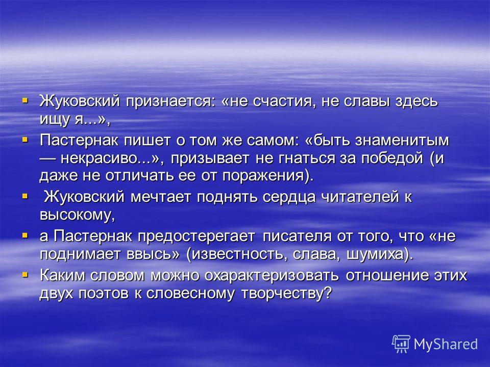 Жуковский признается: «не счастия, не славы здесь ищу я...», Жуковский признается: «не счастия, не славы здесь ищу я...», Пастернак пишет о том же самом: «быть знаменитым некрасиво...», призывает не гнаться за победой (и даже не отличать ее от пораже