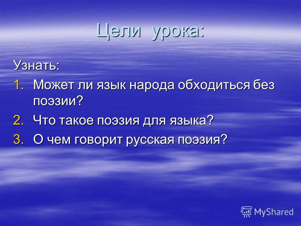 Цели урока: Узнать: 1.Может ли язык народа обходиться без поэзии? 2.Что такое поэзия для языка? 3.О чем говорит русская поэзия?