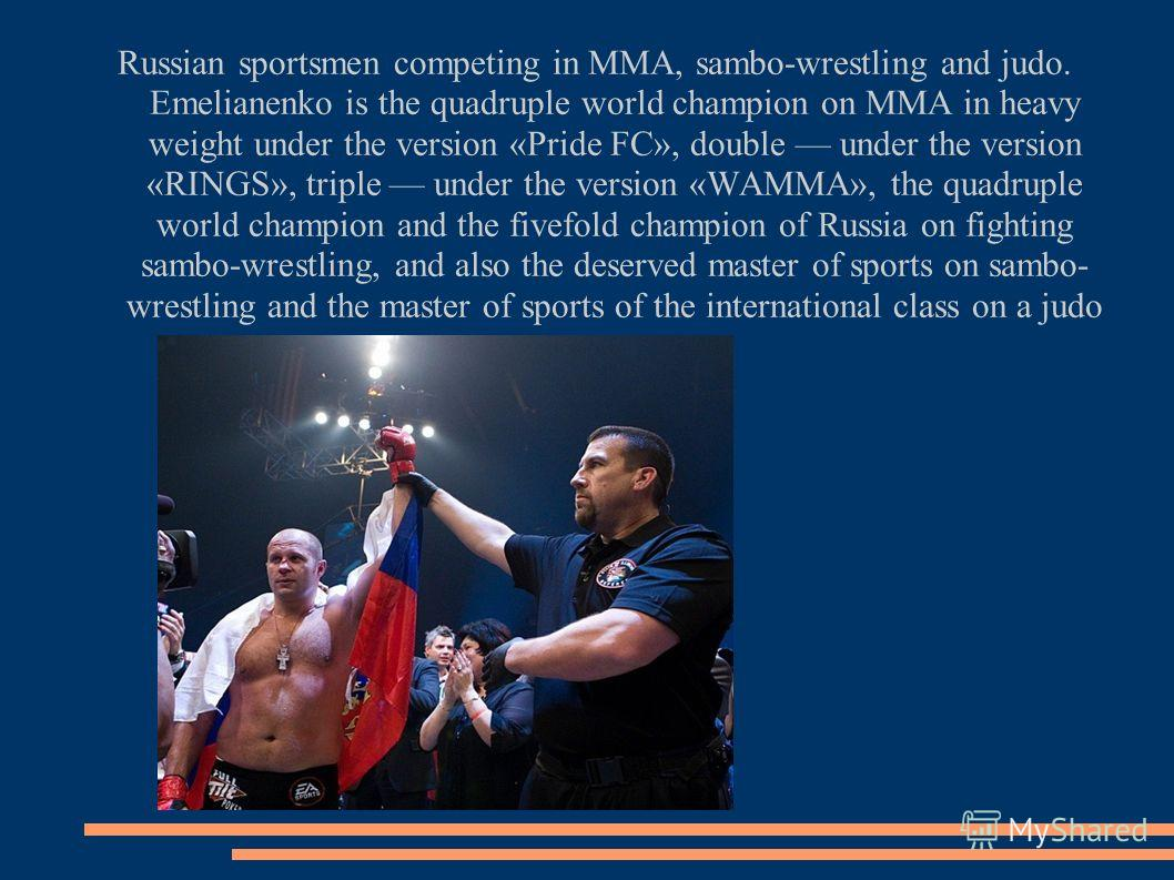 Russian sportsmen competing in MMA, sambo-wrestling and judo. Emelianenko is the quadruple world champion on ММА in heavy weight under the version «Pride FC», double under the version «RINGS», triple under the version «WAMMA», the quadruple world cha