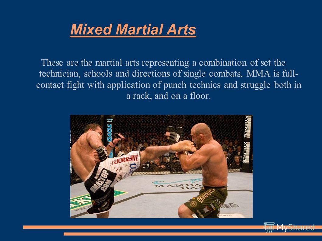 Mixed Martial Arts These are the martial arts representing a combination of set the technician, schools and directions of single combats. ММА is full- contact fight with application of punch technics and struggle both in a rack, and on a floor.