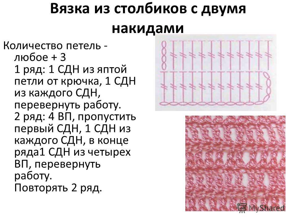 Вязка из столбиков с двумя накидами Количество петель - любое + 3 1 ряд: 1 СДН из яптой петли от крючка, 1 СДН из каждого СДН, перевернуть работу. 2 ряд: 4 ВП, пропустить первый СДН, 1 СДН из каждого СДН, в конце ряда1 СДН из четырех ВП, перевернуть