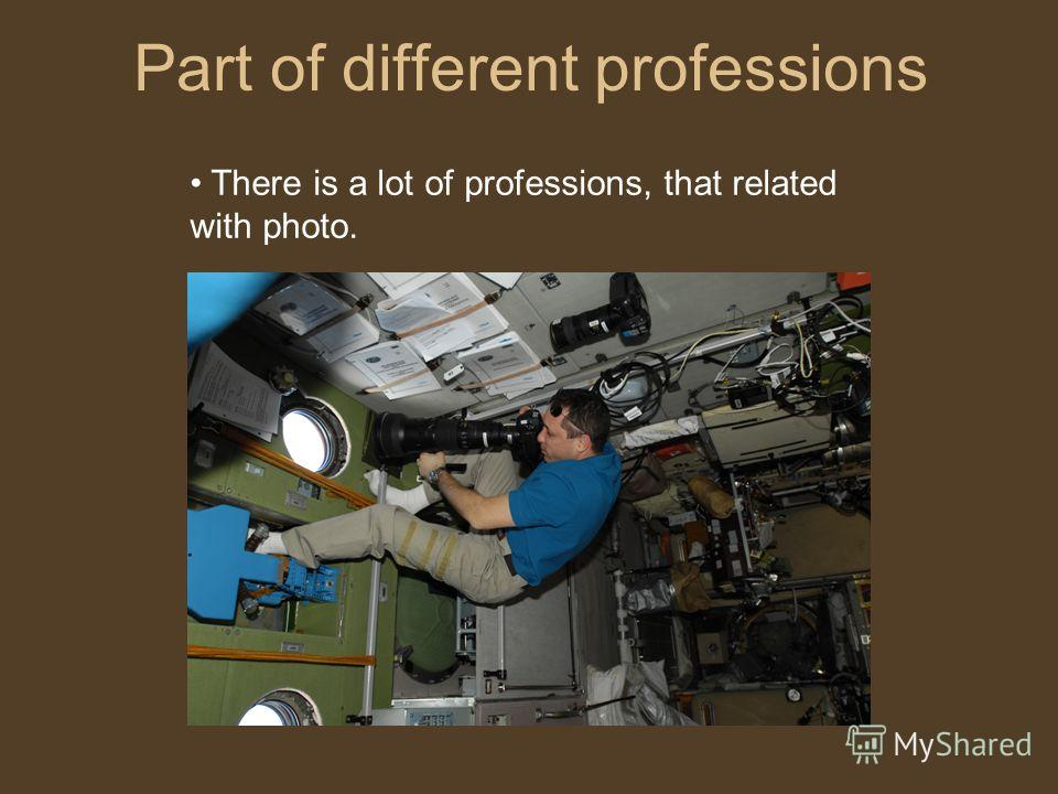 Part of different professions There is a lot of professions, that related with photo.
