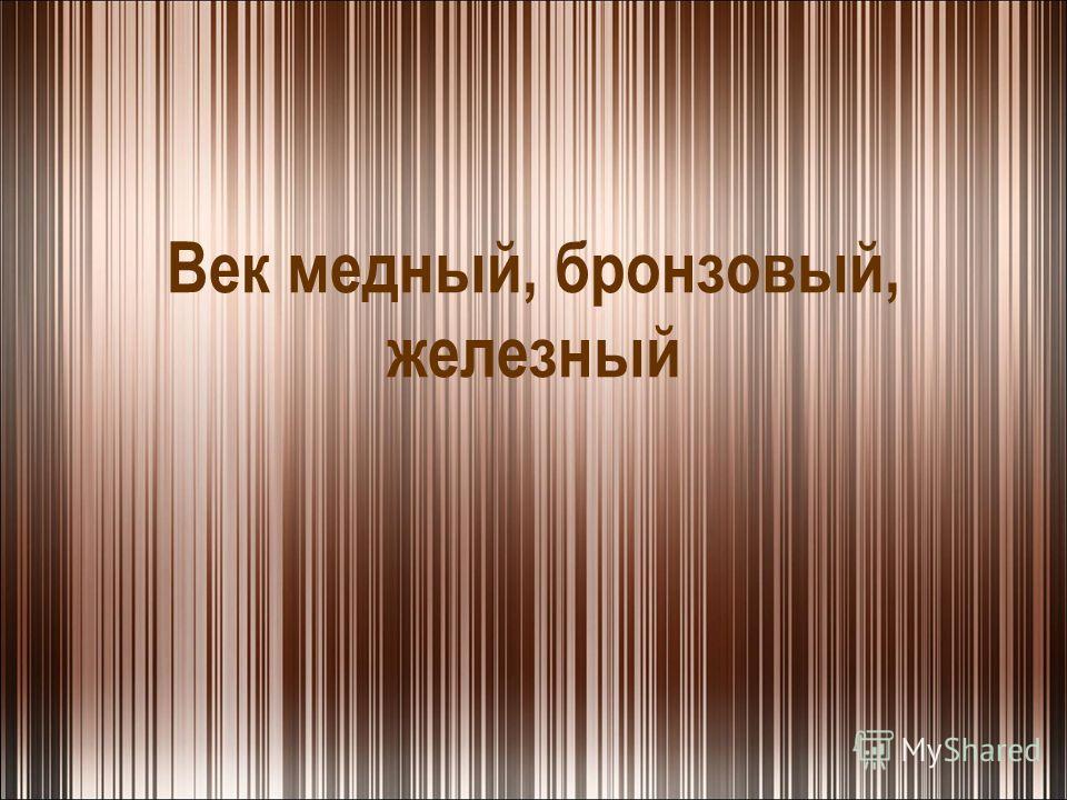 Век медный, бронзовый, железный