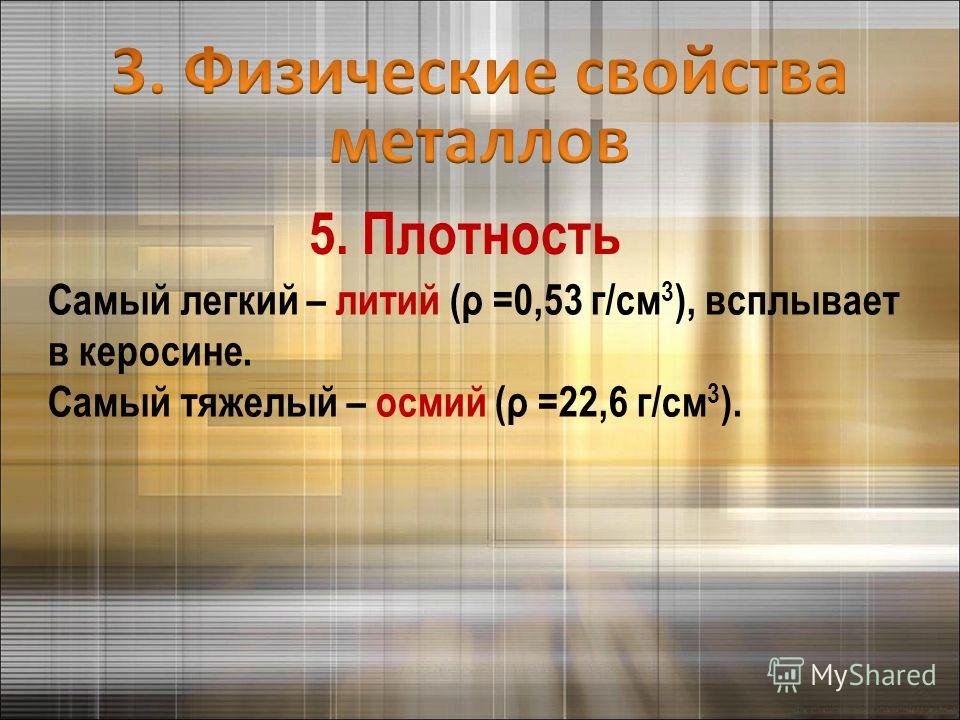 Самый легкий – литий (ρ =0,53 г/см 3 ), всплывает в керосине. Самый тяжелый – осмий (ρ =22,6 г/см 3 ). 5. Плотность