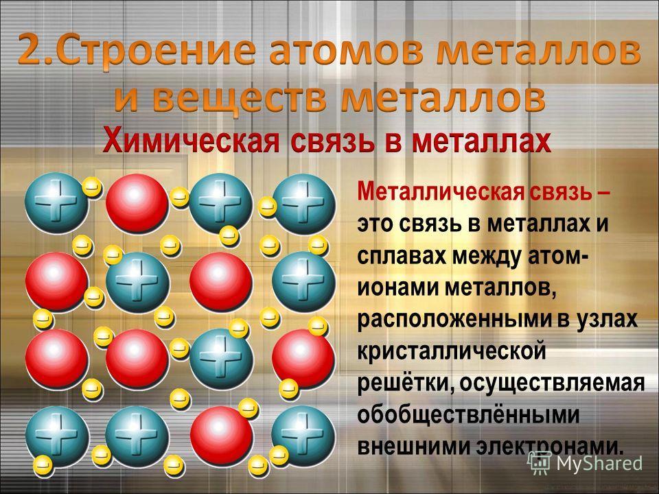 Металлическая связь – это связь в металлах и сплавах между атом- ионами металлов, расположенными в узлах кристаллической решётки, осуществляемая обобществлёнными внешними электронами.