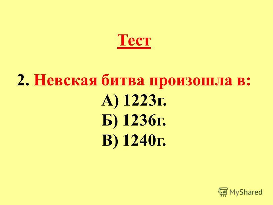 Тест 2. Невская битва произошла в: А) 1223г. Б) 1236г. В) 1240г.