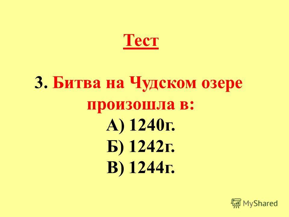 Тест 3. Битва на Чудском озере произошла в: А) 1240г. Б) 1242г. В) 1244г.