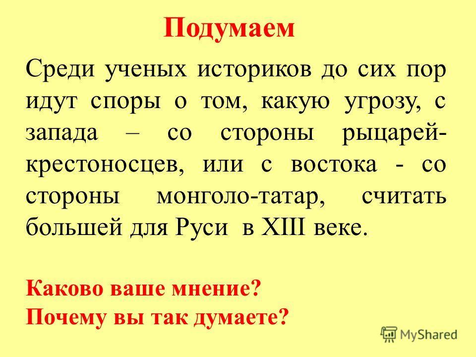 Среди ученых историков до сих пор идут споры о том, какую угрозу, с запада – со стороны рыцарей- крестоносцев, или с востока - со стороны монголо-татар, считать большей для Руси в XIII веке. Каково ваше мнение? Почему вы так думаете? Подумаем