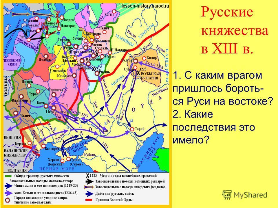 Русские княжества в XIII в. 1. С каким врагом пришлось бороть- ся Руси на востоке? 2. Какие последствия это имело?