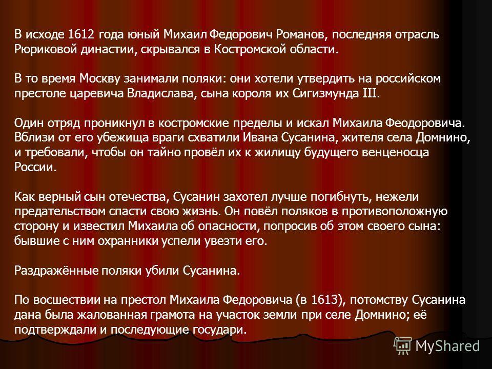 В исходе 1612 года юный Михаил Федорович Романов, последняя отрасль Рюриковой династии, скрывался в Костромской области. В то время Москву занимали поляки: они хотели утвердить на российском престоле царевича Владислава, сына короля их Сигизмунда III