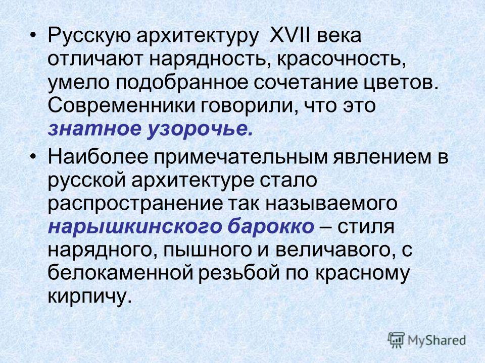 Русскую архитектуру XVII века отличают нарядность, красочность, умело подобранное сочетание цветов. Современники говорили, что это знатное узорочье. Наиболее примечательным явлением в русской архитектуре стало распространение так называемого нарышкин