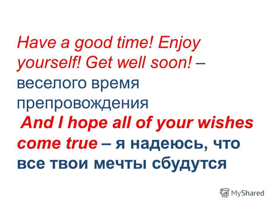 Have a good time! Enjoy yourself! Get well soon! – веселого время препровождения And I hope all of your wishes come true – я надеюсь, что все твои мечты сбудутся
