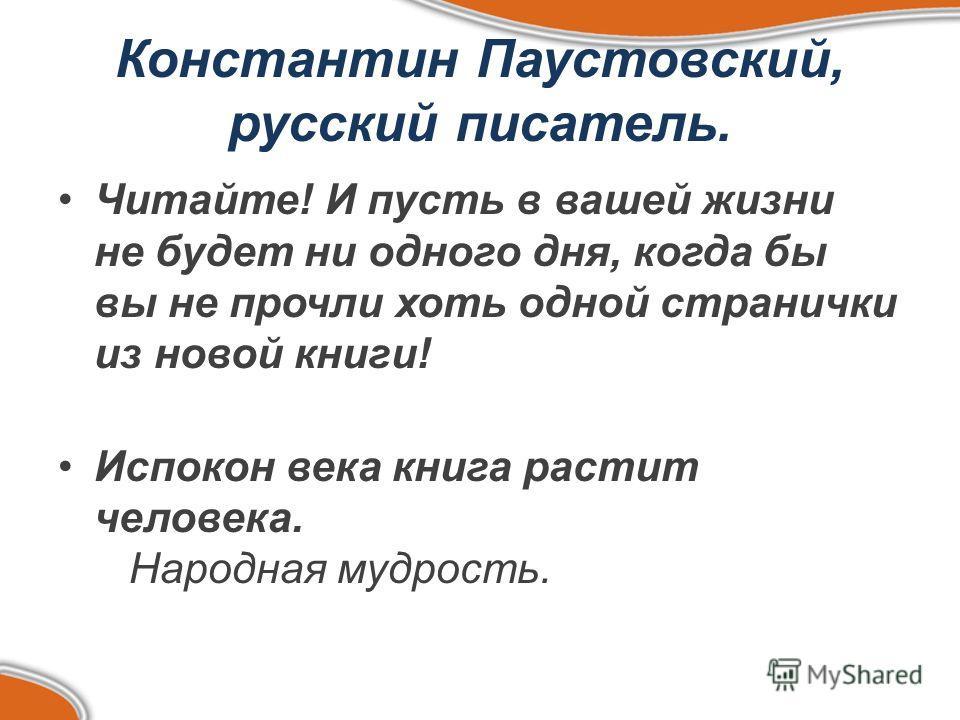 Константин Паустовский, русский писатель. Читайте! И пусть в вашей жизни не будет ни одного дня, когда бы вы не прочли хоть одной странички из новой книги! Испокон века книга растит человека. Народная мудрость.