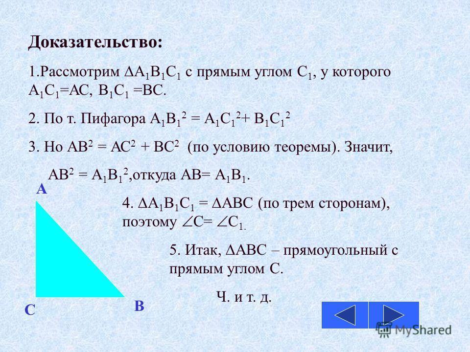 Доказательство: 1.Рассмотрим А 1 В 1 С 1 с прямым углом С 1, у которого А 1 С 1 =АС, В 1 С 1 =ВС. 2. По т. Пифагора А 1 В 1 2 = А 1 С 1 2 + В 1 С 1 2 3. Но АВ 2 = АС 2 + ВС 2 (по условию теоремы). Значит, АВ 2 = А 1 В 1 2,откуда АВ= А 1 В 1. 4. А 1 В