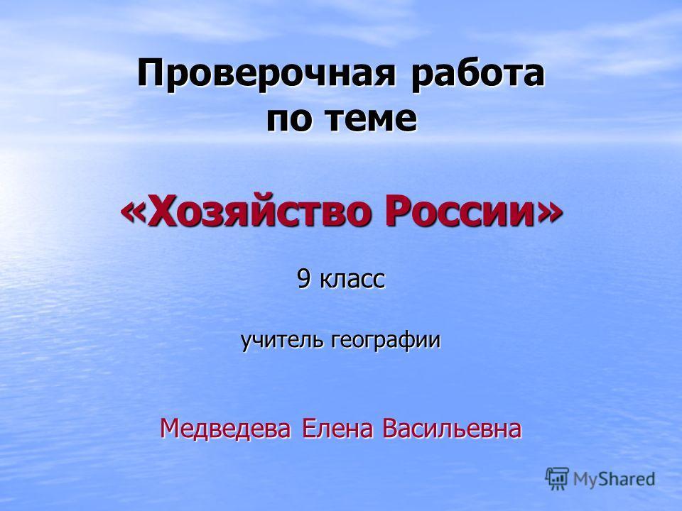 Проверочная работа по теме «Хозяйство России» 9 класс учитель географии Медведева Елена Васильевна