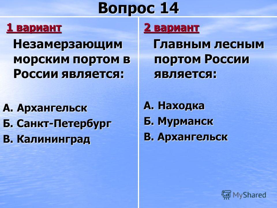 Вопрос 14 1 вариант 1 вариант Незамерзающим морским портом в России является: Незамерзающим морским портом в России является: А. Архангельск Б. Санкт-Петербург В. Калининград 2 вариант Главным лесным портом России является: Главным лесным портом Росс