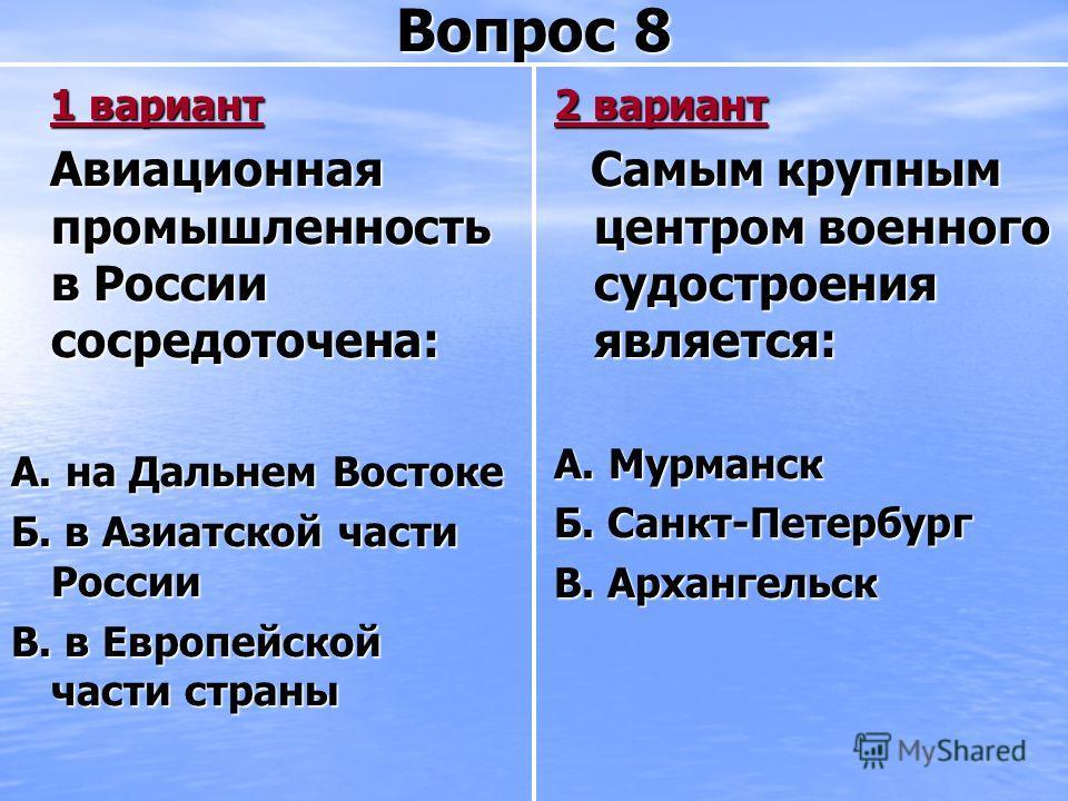 Вопрос 8 1 вариант 1 вариант Авиационная промышленность в России сосредоточена: Авиационная промышленность в России сосредоточена: А. на Дальнем Востоке Б. в Азиатской части России В. в Европейской части страны 2 вариант Самым крупным центром военног