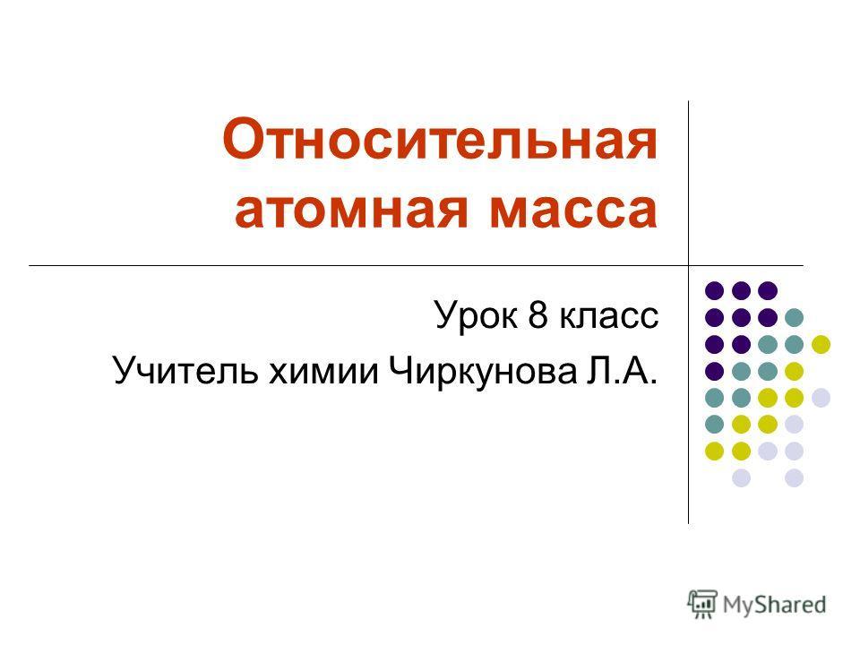 Относительная атомная масса Урок 8 класс Учитель химии Чиркунова Л.А.