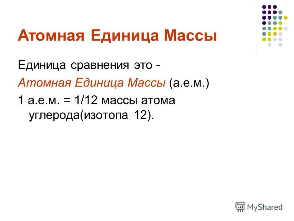 Атомная Единица Массы Единица сравнения это - Атомная Единица Массы (а.е.м.) 1 а.е.м. = 1/12 массы атома углерода(изотопа 12).
