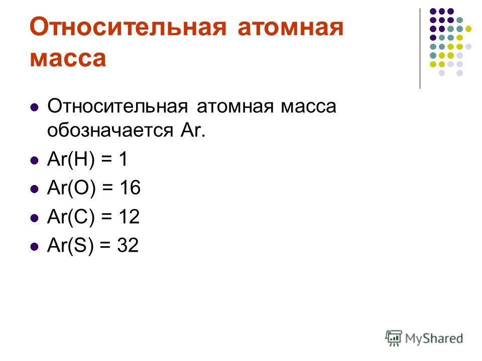 Относительная атомная масса Относительная атомная масса обозначается Аr. Аr(Н) = 1 Аr(О) = 16 Аr(С) = 12 Аr(S) = 32