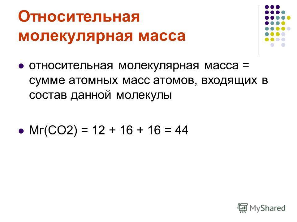 Относительная молекулярная масса относительная молекулярная масса = сумме атомных масс атомов, входящих в состав данной молекулы Мг(СО2) = 12 + 16 + 16 = 44