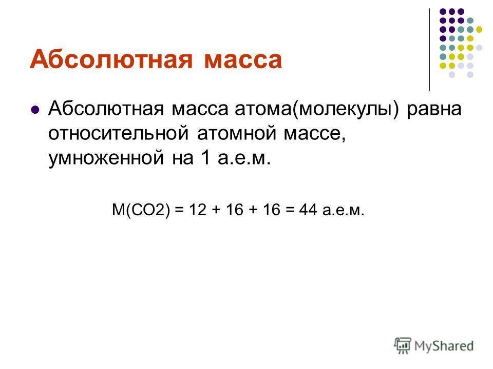 Абсолютная масса Абсолютная масса атома(молекулы) равна относительной атомной массе, умноженной на 1 а.е.м. M(СО2) = 12 + 16 + 16 = 44 а.е.м.