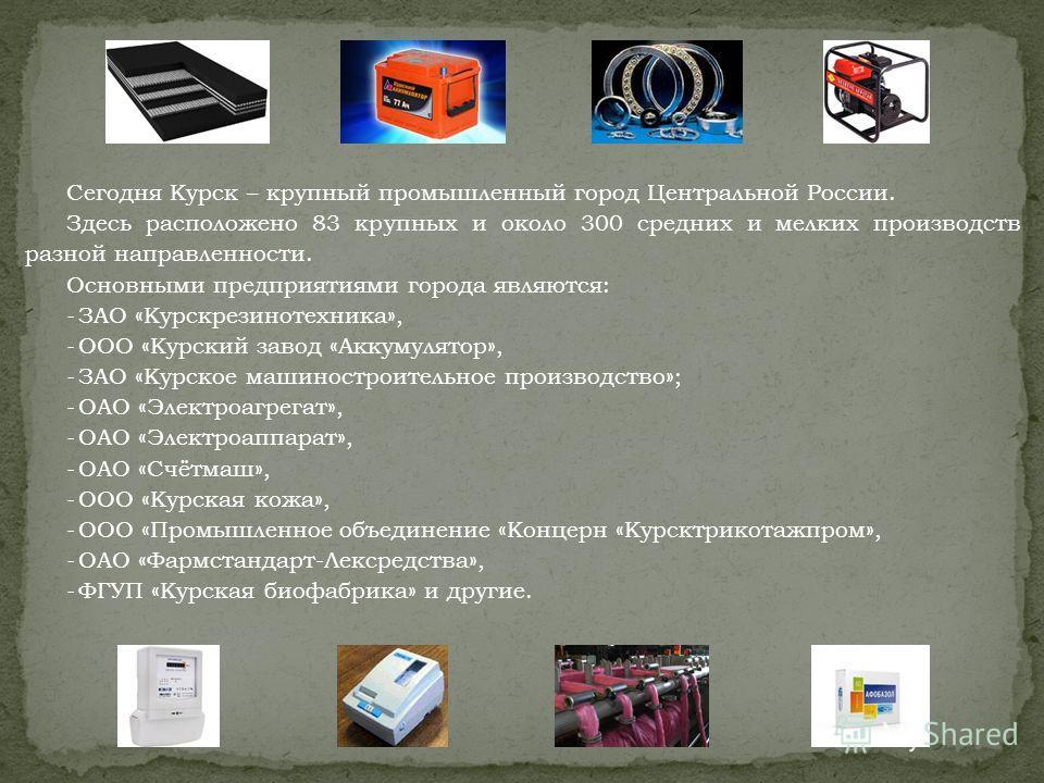 Сегодня Курск – крупный промышленный город Центральной России. Здесь расположено 83 крупных и около 300 средних и мелких производств разной направленности. Основными предприятиями города являются: -ЗАО «Курскрезинотехника», -ООО «Курский завод «Аккум