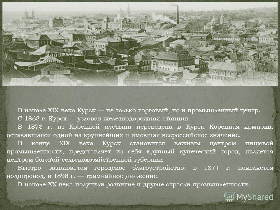 В начале XIX века Курск не только торговый, но и промышленный центр. С 1868 г. Курск узловая железнодорожная станция. В 1878 г. из Коренной пустыни переведена в Курск Коренная ярмарка, остававшаяся одной из крупнейших и имевшая всероссийское значение