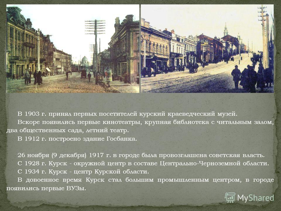 В 1903 г. принял первых посетителей курский краеведческий музей. Вскоре появились первые кинотеатры, крупная библиотека с читальным залом, два общественных сада, летний театр. В 1912 г. построено здание Госбанка. 26 ноября (9 декабря) 1917 г. в город