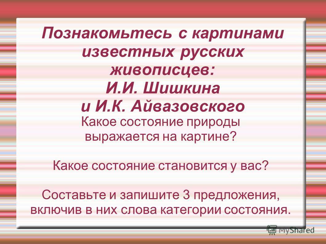 Познакомьтесь с картинами известных русских живописцев: И.И. Шишкина и И.К. Айвазовского Какое состояние природы выражается на картине? Какое состояние становится у вас? Составьте и запишите 3 предложения, включив в них слова категории состояния.
