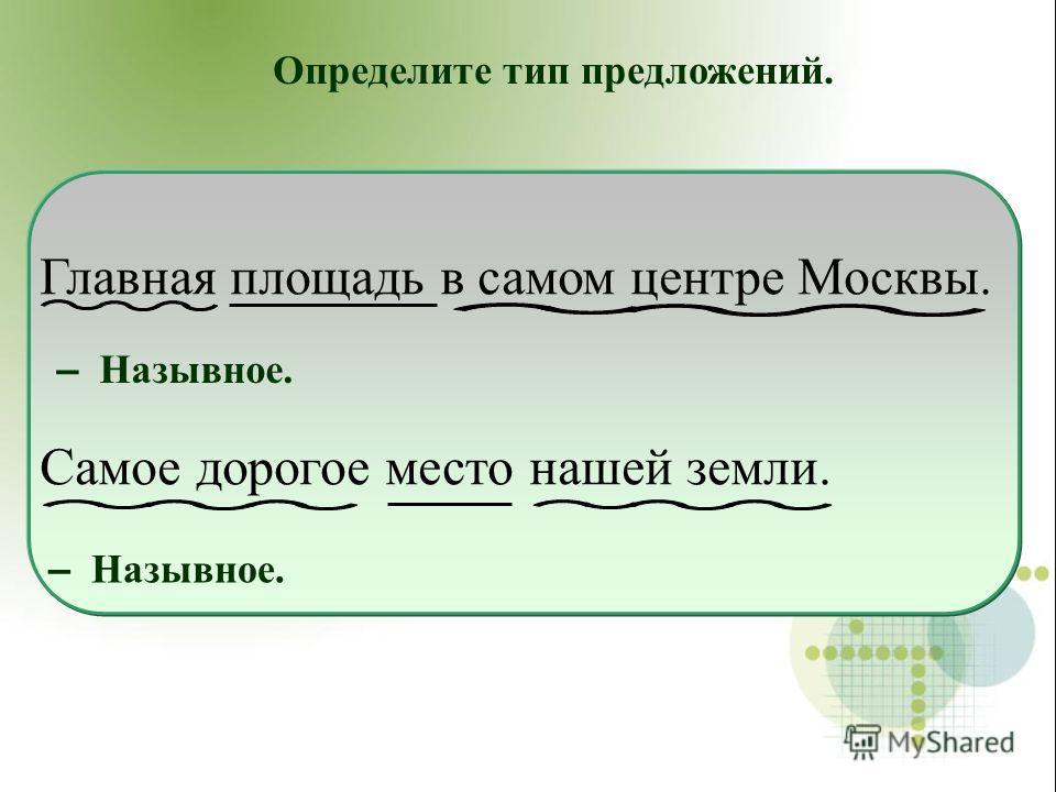 Главная площадь в самом центре Москвы. Самое дорогое место нашей земли. Определите тип предложений. – Назывное.
