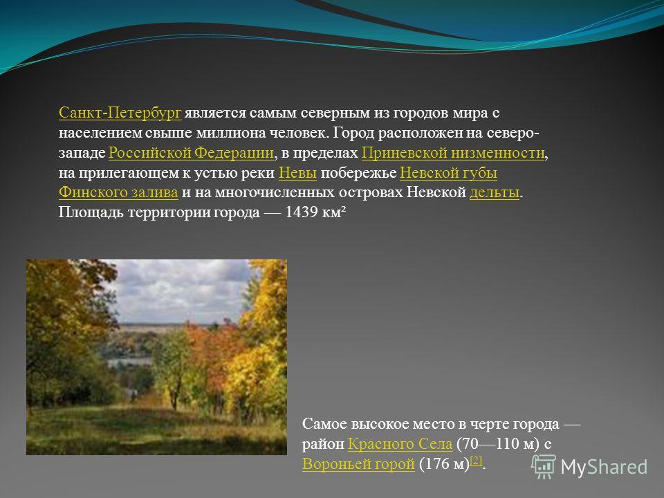 Санкт-ПетербургСанкт-Петербург является самым северным из городов мира с населением свыше миллиона человек. Город расположен на северо- западе Российской Федерации, в пределах Приневской низменности, на прилегающем к устью реки Невы побережье Невской