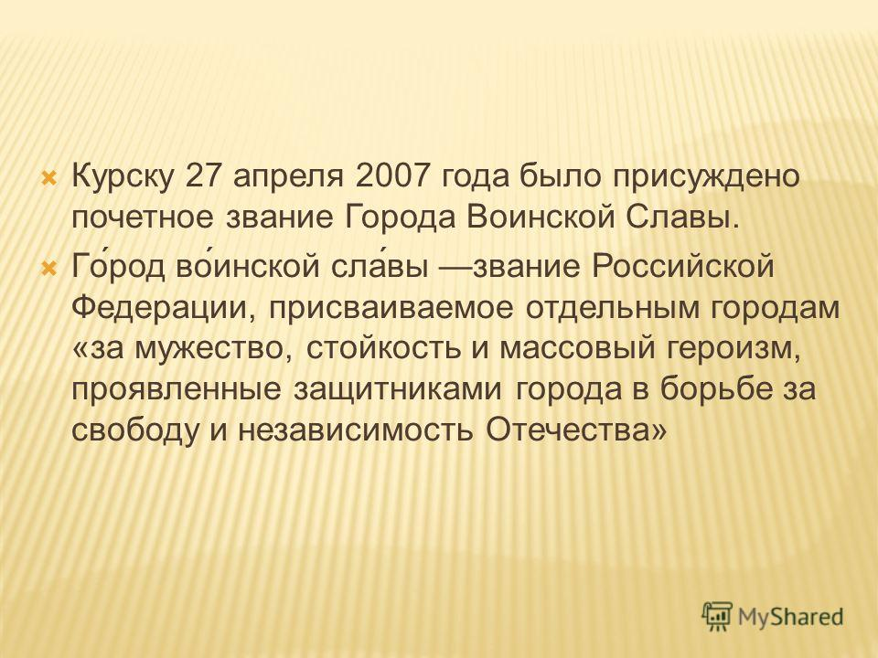 Курску 27 апреля 2007 года было присуждено почетное звание Города Воинской Славы. Го́род во́инской сла́вы звание Российской Федерации, присваиваемое отдельным городам «за мужество, стойкость и массовый героизм, проявленные защитниками города в борьбе