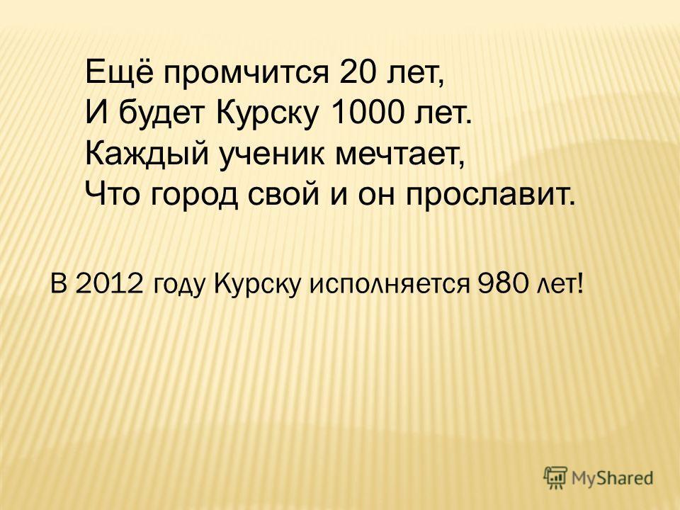 Ещё промчится 20 лет, И будет Курску 1000 лет. Каждый ученик мечтает, Что город свой и он прославит. В 2012 году Курску исполняется 9 8 0 лет!