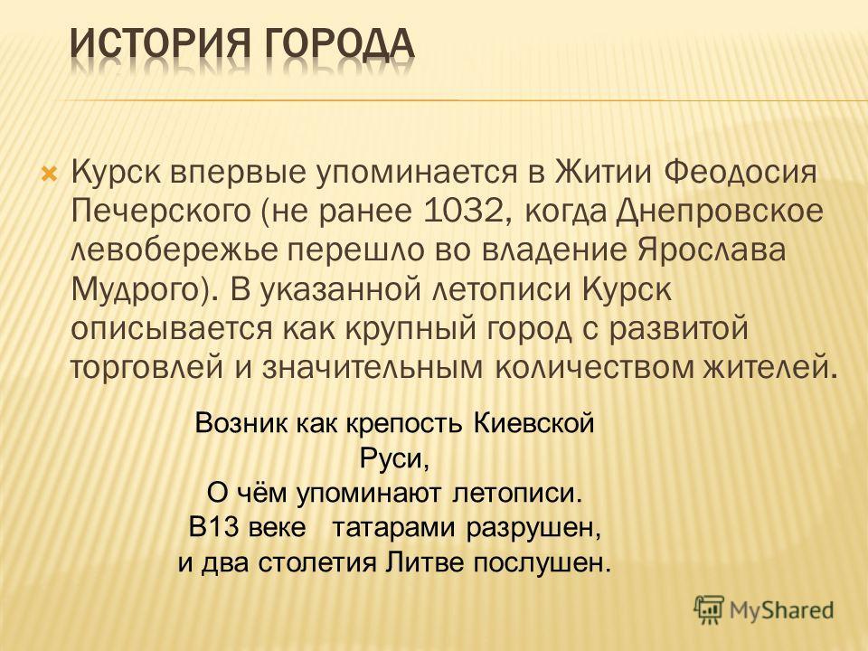 Курск впервые упоминается в Житии Феодосия Печерского (не ранее 1032, когда Днепровское левобережье перешло во владение Ярослава Мудрого). В указанной летописи Курск описывается как крупный город с развитой торговлей и значительным количеством жителе