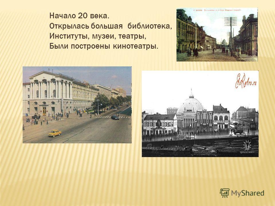 Начало 20 века. Открылась большая библиотека, Институты, музеи, театры, Были построены кинотеатры.