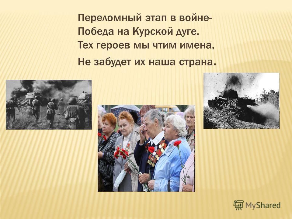 Переломный этап в войне- Победа на Курской дуге. Тех героев мы чтим имена, Не забудет их наша страна.