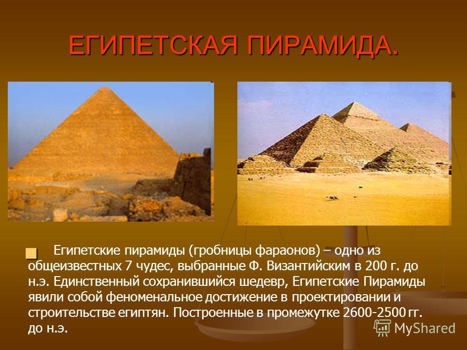 ЕГИПЕТСКАЯ ПИРАМИДА. Египетские пирамиды (гробницы фараонов) – одно из общеизвестных 7 чудес, выбранные Ф. Византийским в 200 г. до н.э. Единственный сохранившийся шедевр, Египетские Пирамиды явили собой феноменальное достижение в проектировании и ст