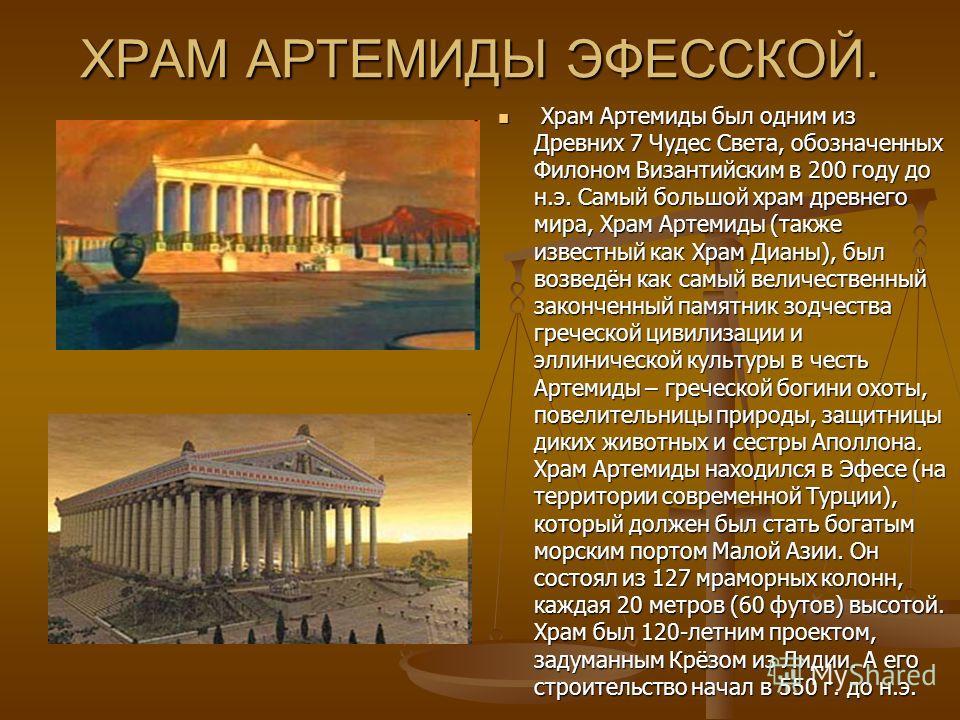 ХРАМ АРТЕМИДЫ ЭФЕССКОЙ. Храм Артемиды был одним из Древних 7 Чудес Света, обозначенных Филоном Византийским в 200 году до н.э. Самый большой храм древнего мира, Храм Артемиды (также известный как Храм Дианы), был возведён как самый величественный зак