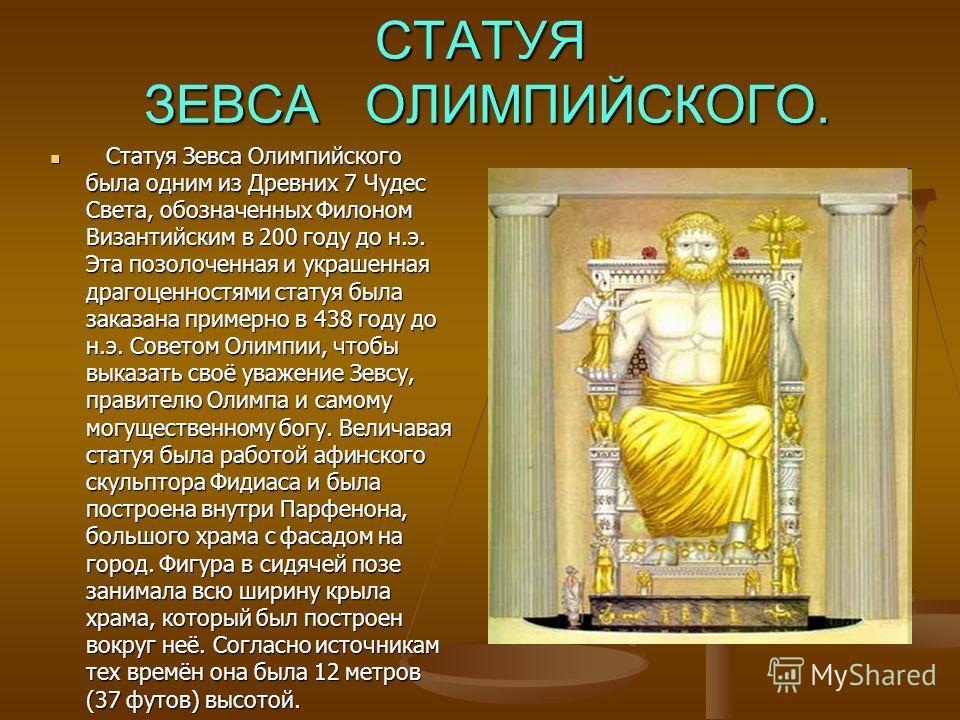 СТАТУЯ ЗЕВСА ОЛИМПИЙСКОГО. Статуя Зевса Олимпийского была одним из Древних 7 Чудес Света, обозначенных Филоном Византийским в 200 году до н.э. Эта позолоченная и украшенная драгоценностями статуя была заказана примерно в 438 году до н.э. Советом Олим