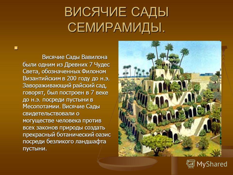 ВИСЯЧИЕ САДЫ СЕМИРАМИДЫ. Висячие Сады Вавилона были одним из Древних 7 Чудес Света, обозначенных Филоном Византийским в 200 году до н.э. Завораживающий райский сад, говорят, был построен в 7 веке до н.э. посреди пустыни в Месопотамии. Висячие Сады св