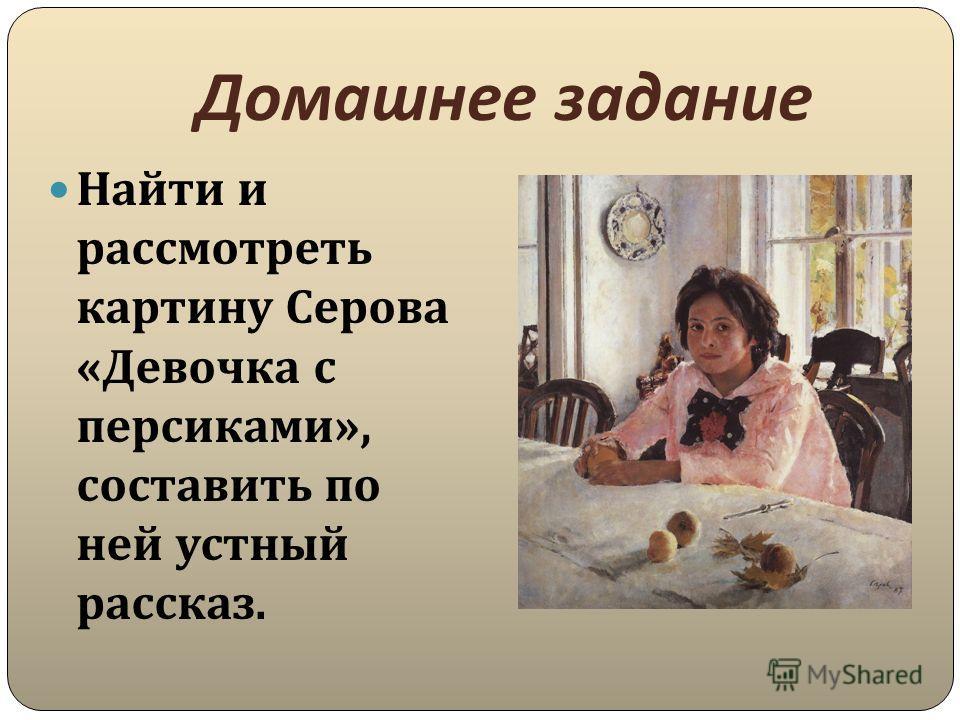 Домашнее задание Найти и рассмотреть картину Серова « Девочка с персиками », составить по ней устный рассказ.
